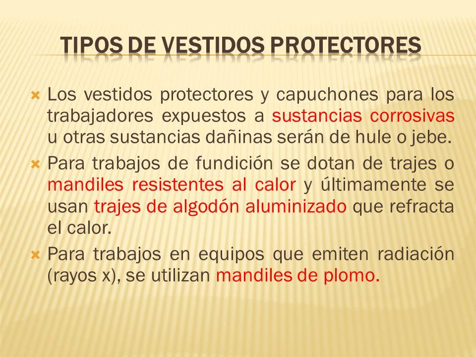 Los vestidos protectores y capuchones para los trabajadores expuestos a sustancias corrosivas u otras sustancias dañinas serán de hule o jebe. Para tr
