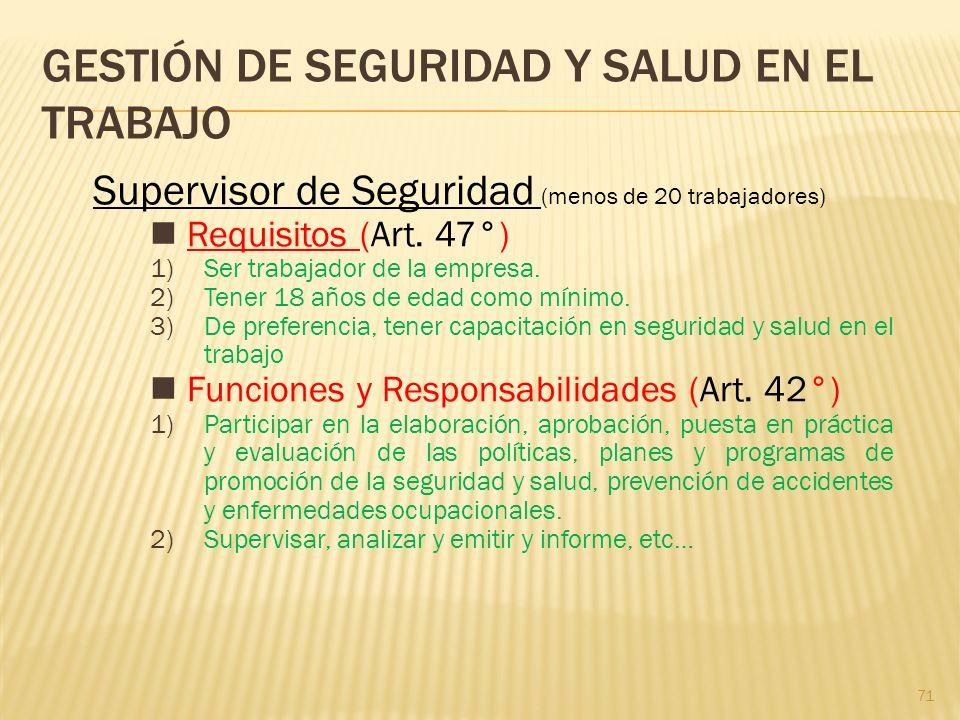 71 GESTIÓN DE SEGURIDAD Y SALUD EN EL TRABAJO Supervisor de Seguridad (menos de 20 trabajadores) Requisitos (Art. 47°) 1)Ser trabajador de la empresa.