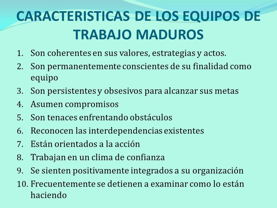 CARACTERISTICAS DE LOS EQUIPOS DE TRABAJO MADUROS 1. Son coherentes en sus valores, estrategias y actos. 2. Son permanentemente conscientes de su fina