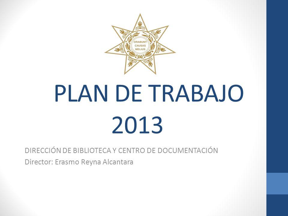 PLAN DE TRABAJO 2013 DIRECCIÓN DE BIBLIOTECA Y CENTRO DE DOCUMENTACIÓN Director: Erasmo Reyna Alcantara