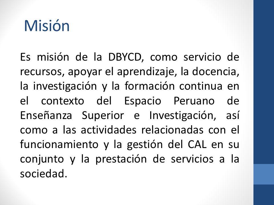 Misión Es misión de la DBYCD, como servicio de recursos, apoyar el aprendizaje, la docencia, la investigación y la formación continua en el contexto del Espacio Peruano de Enseñanza Superior e Investigación, así como a las actividades relacionadas con el funcionamiento y la gestión del CAL en su conjunto y la prestación de servicios a la sociedad.