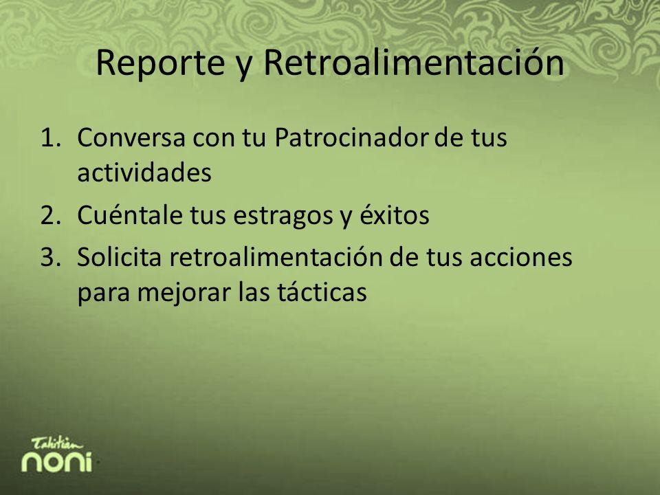 Reporte y Retroalimentación 1.Conversa con tu Patrocinador de tus actividades 2.Cuéntale tus estragos y éxitos 3.Solicita retroalimentación de tus acciones para mejorar las tácticas