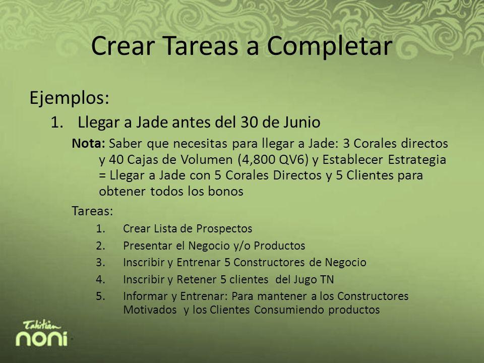 Crear Tareas a Completar Ejemplos: 1.Llegar a Jade antes del 30 de Junio Nota: Saber que necesitas para llegar a Jade: 3 Corales directos y 40 Cajas de Volumen (4,800 QV6) y Establecer Estrategia = Llegar a Jade con 5 Corales Directos y 5 Clientes para obtener todos los bonos Tareas: 1.Crear Lista de Prospectos 2.Presentar el Negocio y/o Productos 3.Inscribir y Entrenar 5 Constructores de Negocio 4.Inscribir y Retener 5 clientes del Jugo TN 5.Informar y Entrenar: Para mantener a los Constructores Motivados y los Clientes Consumiendo productos