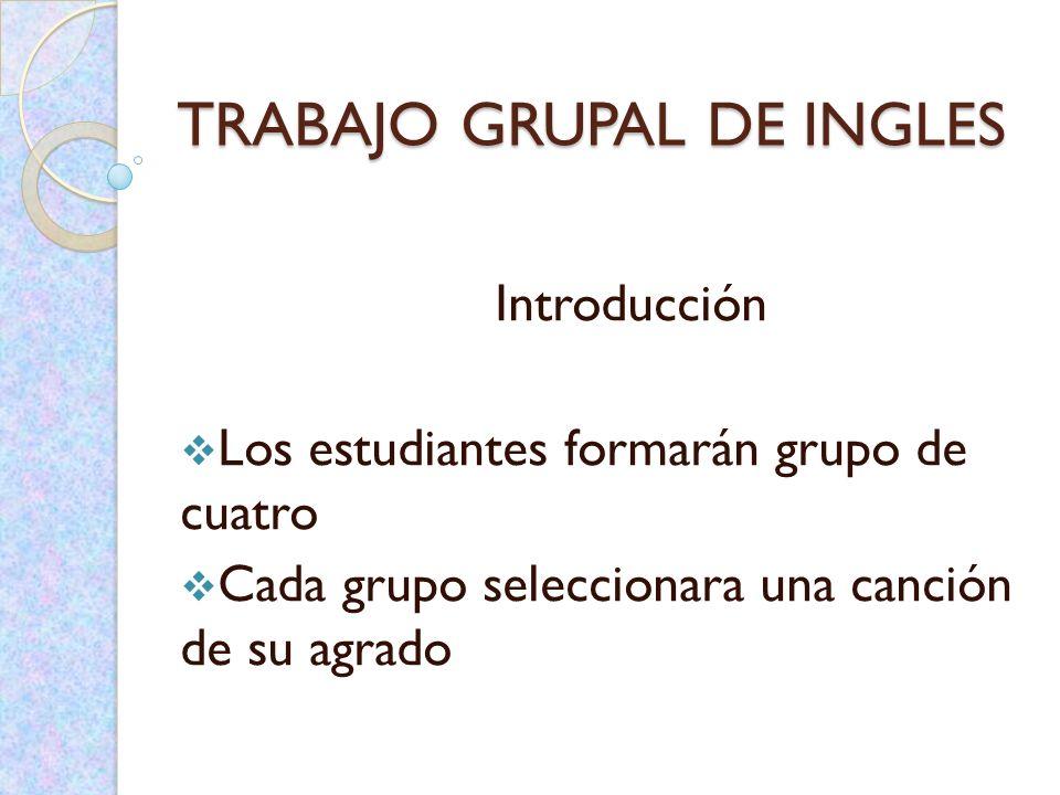 TRABAJO GRUPAL DE INGLES Introducción Los estudiantes formarán grupo de cuatro Cada grupo seleccionara una canción de su agrado
