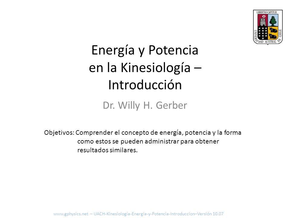 Energía y Potencia en la Kinesiología – Introducción Dr. Willy H. Gerber Objetivos: Comprender el concepto de energía, potencia y la forma como estos