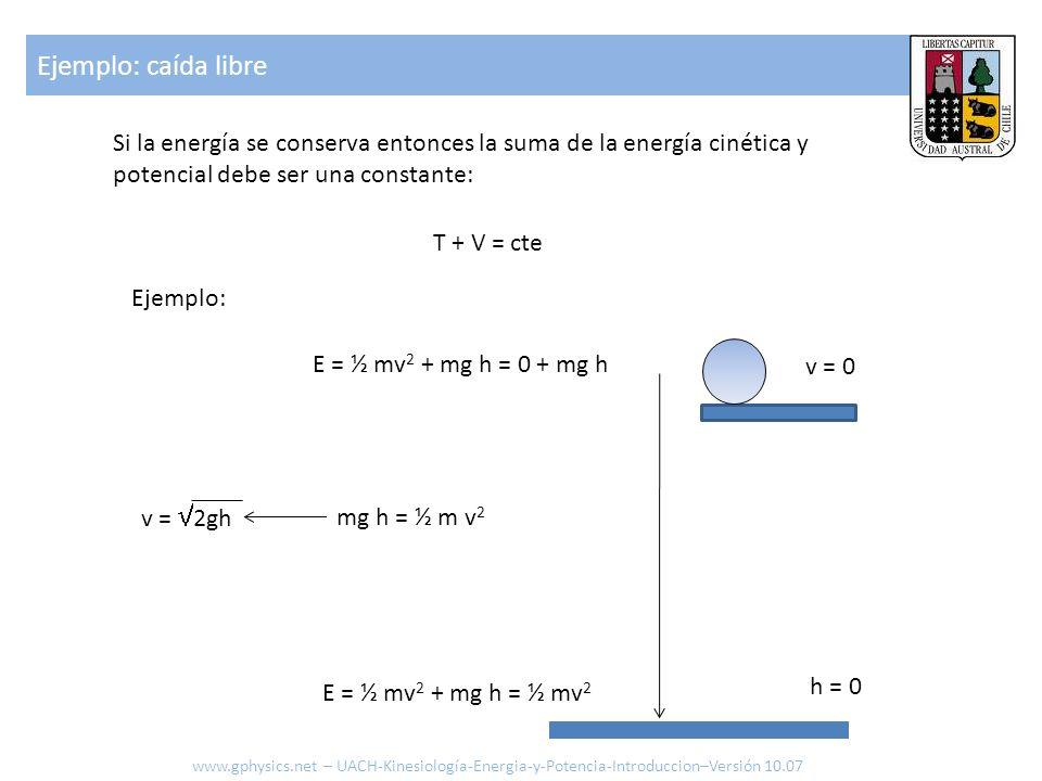 Si la energía se conserva entonces la suma de la energía cinética y potencial debe ser una constante: T + V = cte Ejemplo: E = ½ mv 2 + mg h = 0 + mg h E = ½ mv 2 + mg h = ½ mv 2 v = 0 h = 0 mg h = ½ m v 2 v = 2gh Ejemplo: caída libre www.gphysics.net – UACH-Kinesiología-Energia-y-Potencia-Introduccion–Versión 10.07