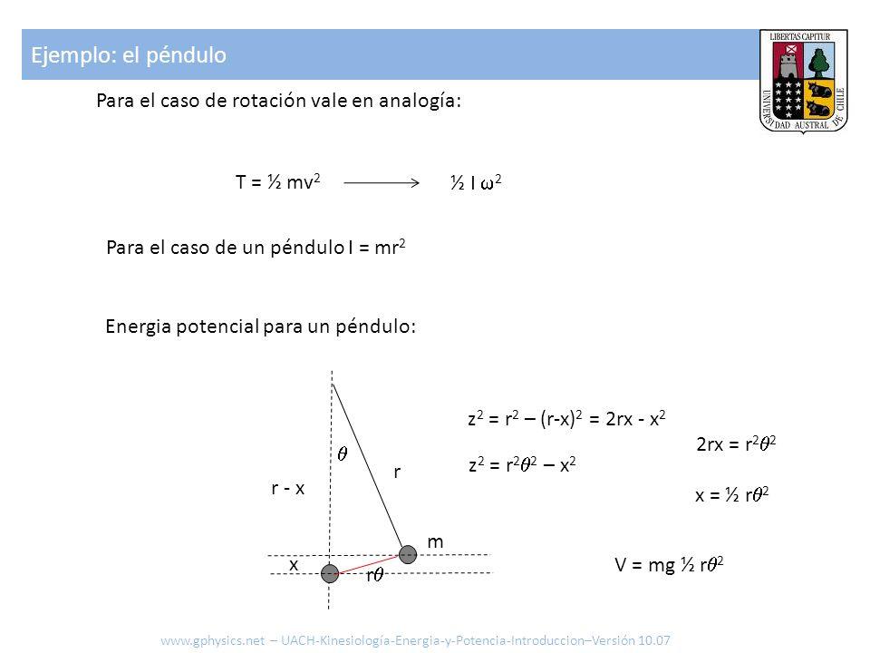 Para el caso de rotación vale en analogía: T = ½ mv 2 ½ I 2 Energia potencial para un péndulo: r m r V = mg ½ r 2 x r - x z 2 = r 2 – (r-x) 2 = 2rx - x 2 z 2 = r 2 2 – x 2 2rx = r 2 2 x = ½ r 2 Para el caso de un péndulo I = mr 2 Ejemplo: el péndulo www.gphysics.net – UACH-Kinesiología-Energia-y-Potencia-Introduccion–Versión 10.07