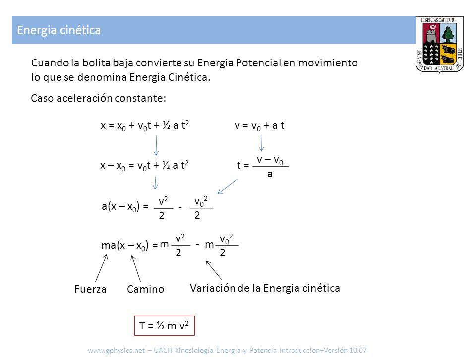 Caso aceleración constante: x = x 0 + v 0 t + ½ a t 2 v = v 0 + a t x – x 0 = v 0 t + ½ a t 2 t = v – v 0 a a(x – x 0 ) = v22v22 v022v022 - ma(x – x 0 ) = v22v22 v022v022 - m m FuerzaCamino Variación de la Energia cinética Cuando la bolita baja convierte su Energia Potencial en movimiento lo que se denomina Energia Cinética.