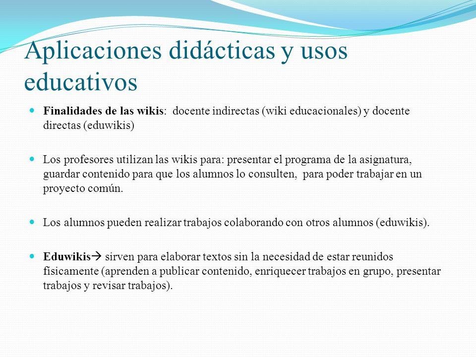 Aplicaciones didácticas y usos educativos Finalidades de las wikis: docente indirectas (wiki educacionales) y docente directas (eduwikis) Los profesores utilizan las wikis para: presentar el programa de la asignatura, guardar contenido para que los alumnos lo consulten, para poder trabajar en un proyecto común.