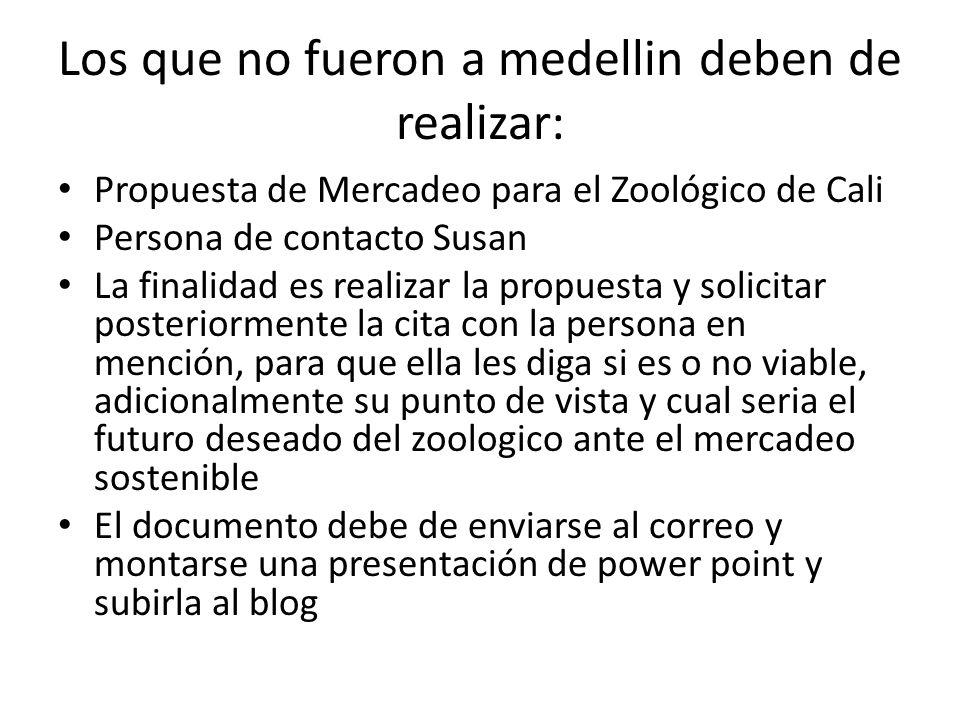 Los que no fueron a medellin deben de realizar: Propuesta de Mercadeo para el Zoológico de Cali Persona de contacto Susan La finalidad es realizar la