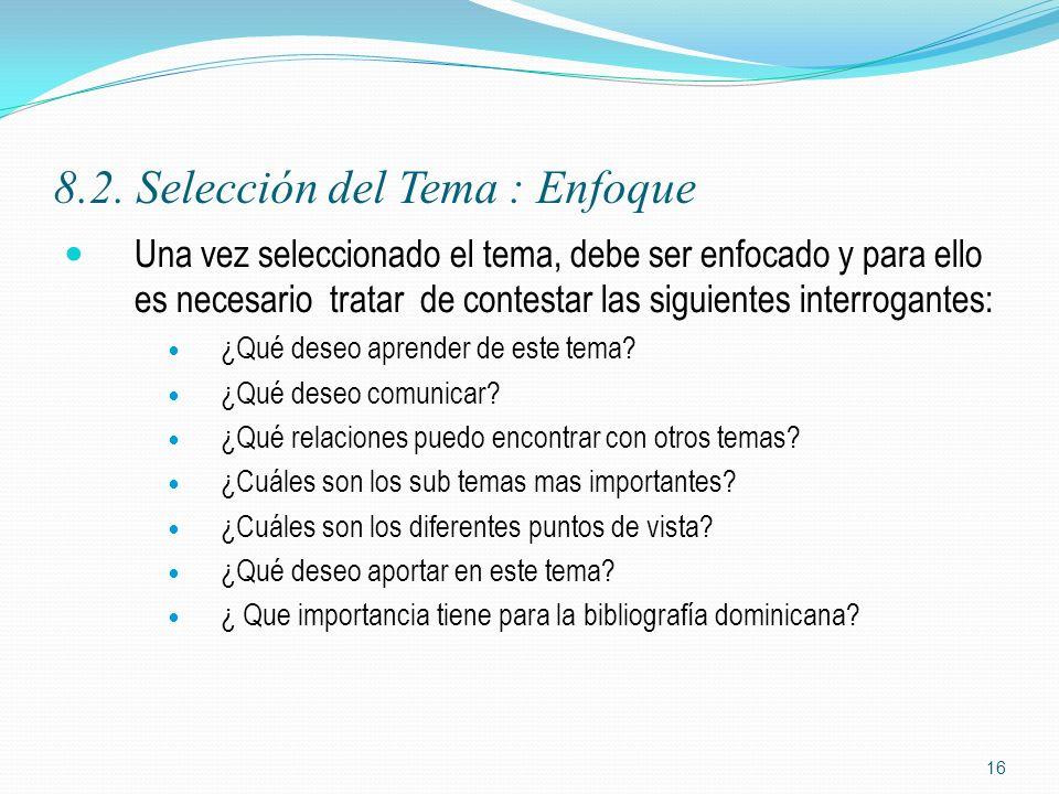 8.2. Selección del Tema : Enfoque Una vez seleccionado el tema, debe ser enfocado y para ello es necesario tratar de contestar las siguientes interrog