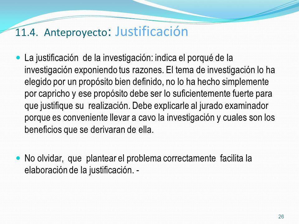 11.4. Anteproyecto : Justificación La justificación de la investigación: indica el porqué de la investigación exponiendo tus razones. El tema de inves