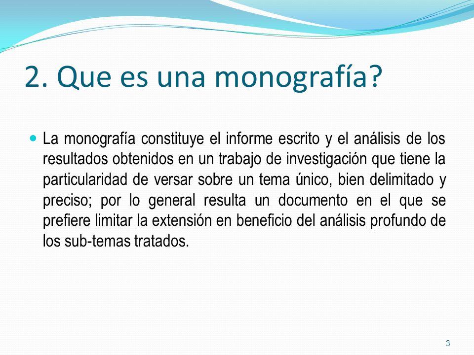 2. Que es una monografía? La monografía constituye el informe escrito y el análisis de los resultados obtenidos en un trabajo de investigación que tie