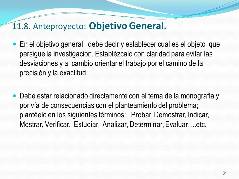 11.8. Anteproyecto: Objetivo General. En el objetivo general, debe decir y establecer cual es el objeto que persigue la investigación. Establézcalo co