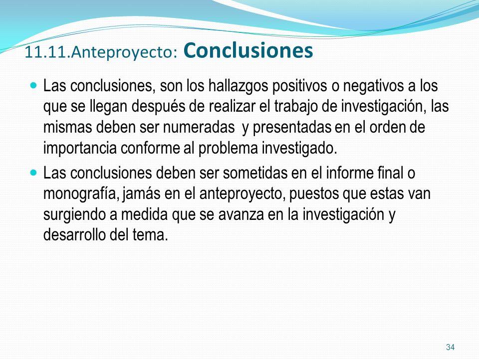 11.11.Anteproyecto: Conclusiones Las conclusiones, son los hallazgos positivos o negativos a los que se llegan después de realizar el trabajo de inves