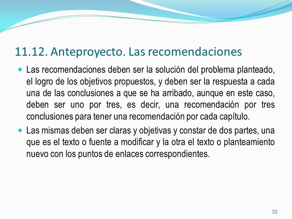 11.12. Anteproyecto. Las recomendaciones Las recomendaciones deben ser la solución del problema planteado, el logro de los objetivos propuestos, y deb