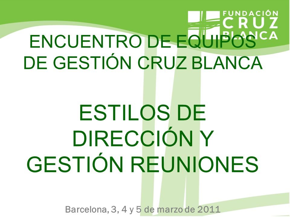 ENCUENTRO DE EQUIPOS DE GESTIÓN CRUZ BLANCA ESTILOS DE DIRECCIÓN Y GESTIÓN REUNIONES Barcelona, 3, 4 y 5 de marzo de 2011
