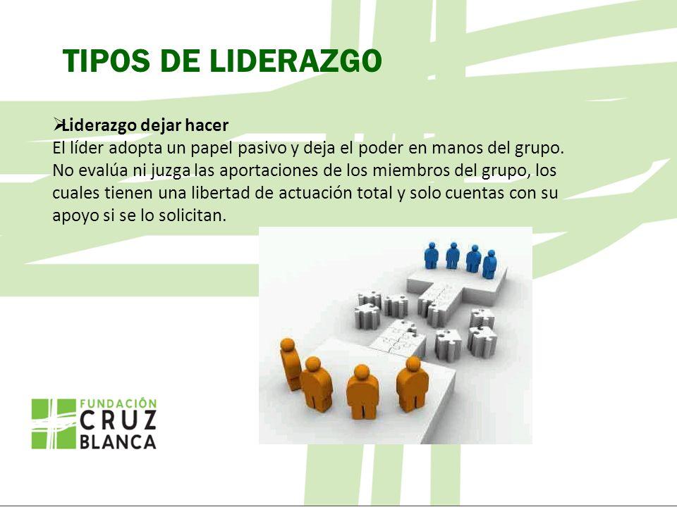 TIPOS DE LIDERAZGO Liderazgo dejar hacer El líder adopta un papel pasivo y deja el poder en manos del grupo.