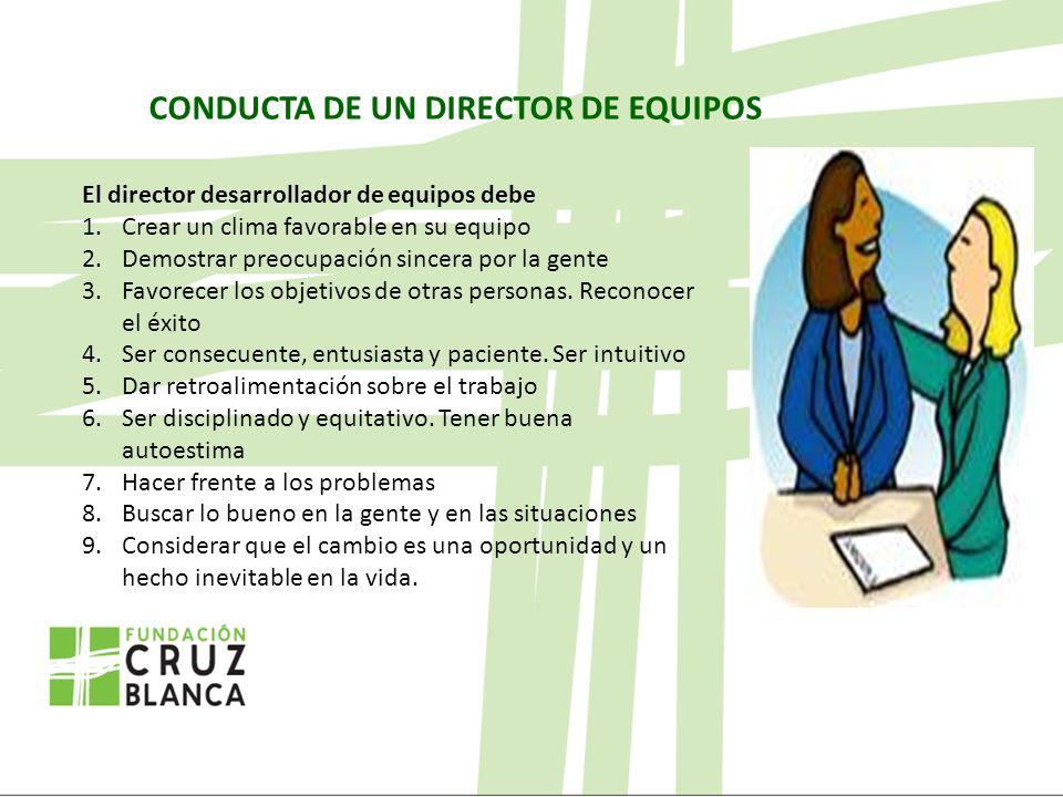 CONDUCTA DE UN DIRECTOR DE EQUIPOS El director desarrollador de equipos debe 1.Crear un clima favorable en su equipo 2.Demostrar preocupación sincera