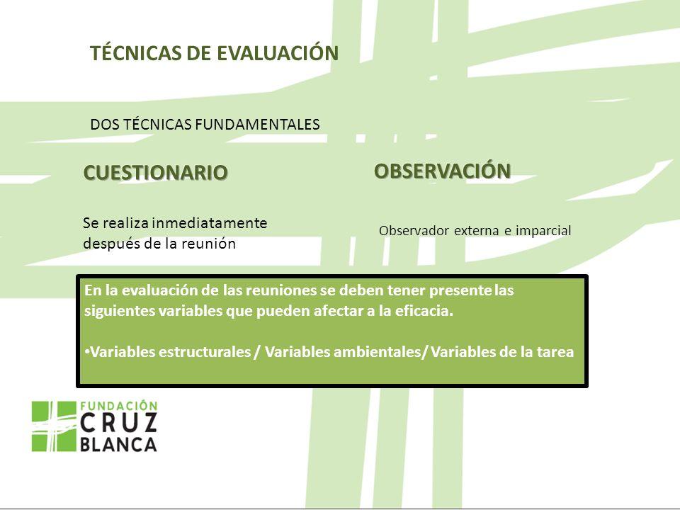 TÉCNICAS DE EVALUACIÓN DOS TÉCNICAS FUNDAMENTALES Observador externa e imparcial En la evaluación de las reuniones se deben tener presente las siguientes variables que pueden afectar a la eficacia.