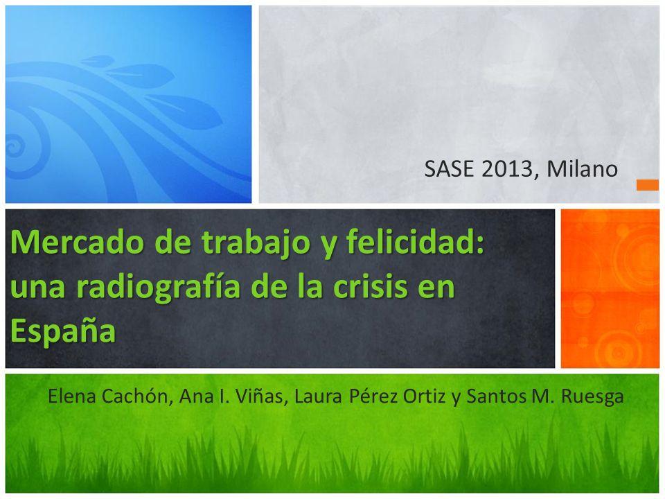 Elena Cachón, Ana I. Viñas, Laura Pérez Ortiz y Santos M. Ruesga Mercado de trabajo y felicidad: una radiografía de la crisis en España SASE 2013, Mil