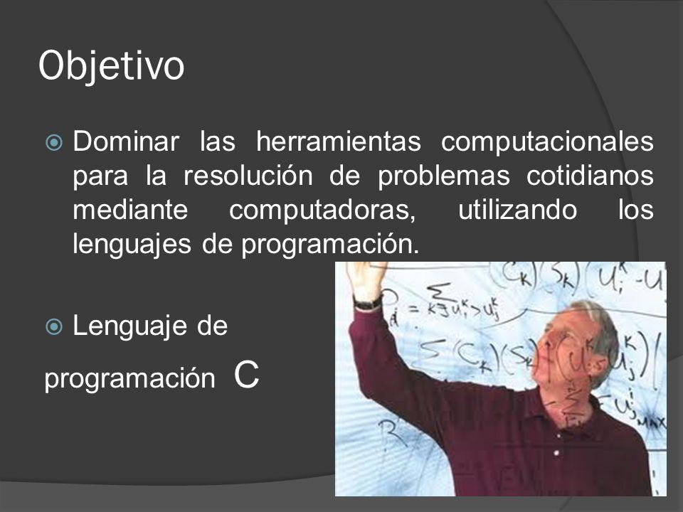 Objetivo Dominar las herramientas computacionales para la resolución de problemas cotidianos mediante computadoras, utilizando los lenguajes de progra