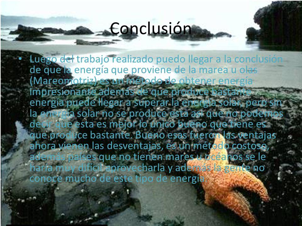 Luego del trabajo realizado puedo llegar a la conclusión de que la energía que proviene de la marea u olas (Mareomotriz) es un método de obtener energ