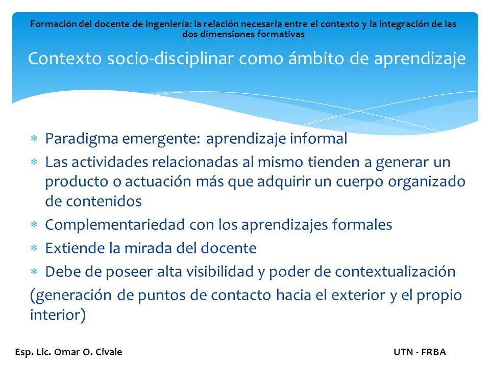 Contexto socio-disciplinar como ámbito de aprendizaje Formación del docente de ingeniería: la relación necesaria entre el contexto y la integración de las dos dimensiones formativas Esp.