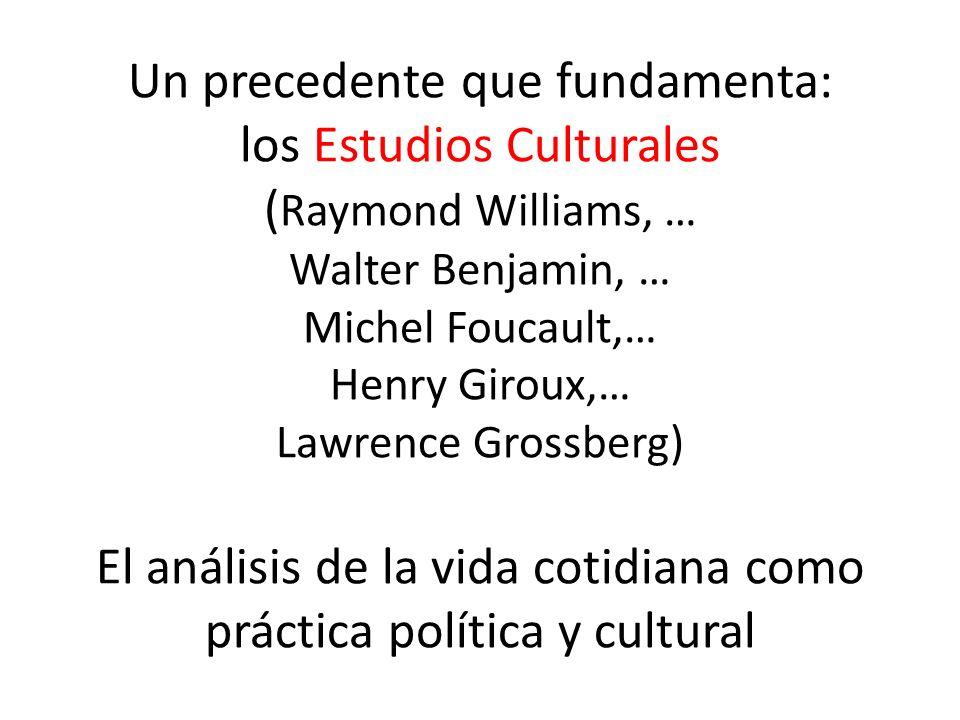 Un precedente que fundamenta: los Estudios Culturales ( Raymond Williams, … Walter Benjamin, … Michel Foucault,… Henry Giroux,… Lawrence Grossberg) El análisis de la vida cotidiana como práctica política y cultural