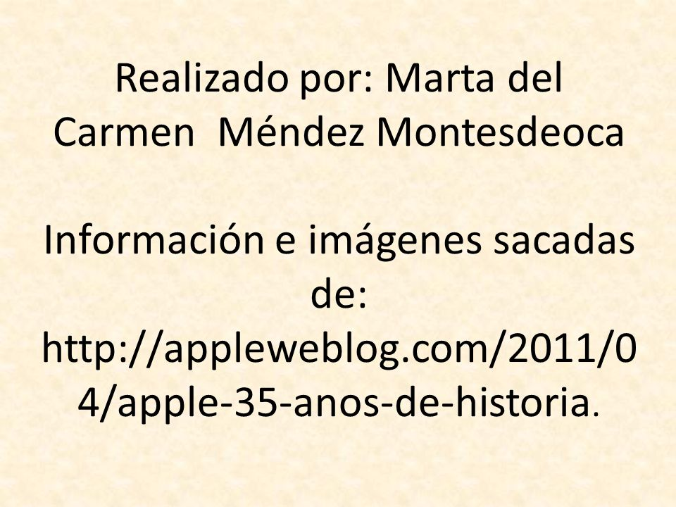 Realizado por: Marta del Carmen Méndez Montesdeoca Información e imágenes sacadas de: http://appleweblog.com/2011/0 4/apple-35-anos-de-historia.