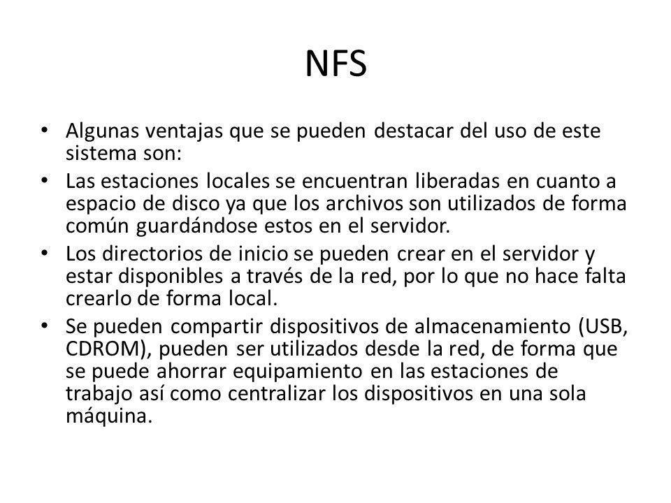 NFS Algunas ventajas que se pueden destacar del uso de este sistema son: Las estaciones locales se encuentran liberadas en cuanto a espacio de disco ya que los archivos son utilizados de forma común guardándose estos en el servidor.