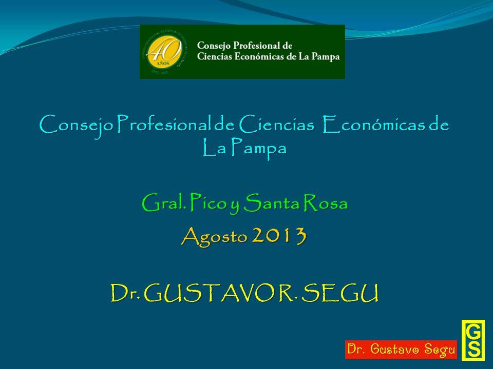 Consejo Profesional de Ciencias Económicas de La Pampa Gral. Pico y Santa Rosa Agosto 2013 Dr. GUSTAVO R. SEGU