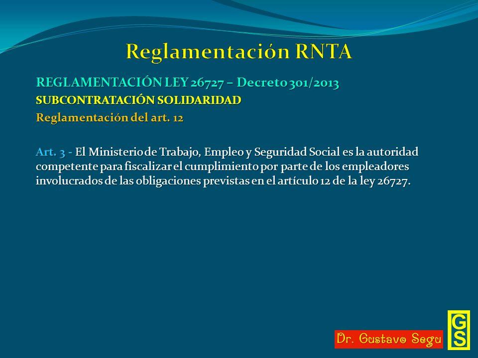 REGLAMENTACIÓN LEY 26727 – Decreto 301/2013 SUBCONTRATACIÓN SOLIDARIDAD Reglamentación del art. 12 Art. 3 - El Ministerio de Trabajo, Empleo y Segurid