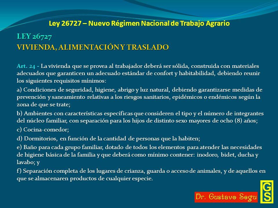 Ley 26727 – Nuevo Régimen Nacional de Trabajo Agrario LEY 26727 VIVIENDA, ALIMENTACIÓN Y TRASLADO Art. 24 - La vivienda que se provea al trabajador de
