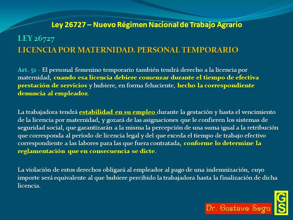 Ley 26727 – Nuevo Régimen Nacional de Trabajo Agrario LEY 26727 LICENCIA POR MATERNIDAD. PERSONAL TEMPORARIO Art. 51 - El personal femenino temporario