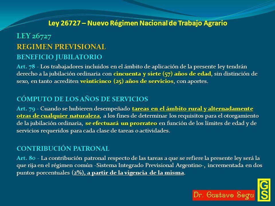 Ley 26727 – Nuevo Régimen Nacional de Trabajo Agrario LEY 26727 REGIMEN PREVISIONAL BENEFICIO JUBILATORIO Art. 78 - Los trabajadores incluidos en el á