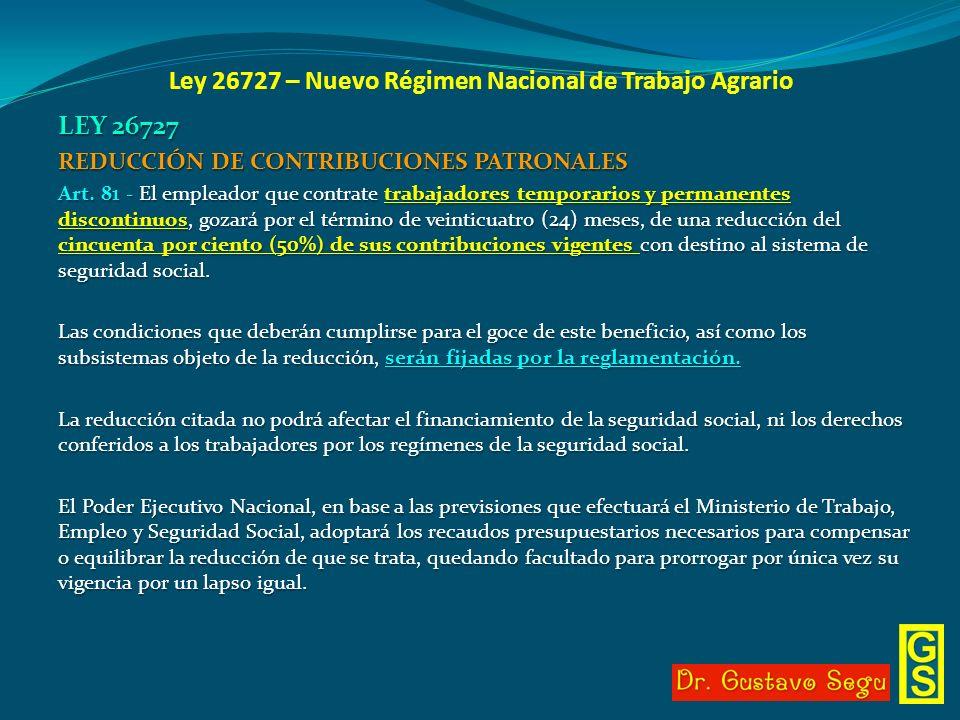 Ley 26727 – Nuevo Régimen Nacional de Trabajo Agrario LEY 26727 REDUCCIÓN DE CONTRIBUCIONES PATRONALES Art. 81 - El empleador que contrate trabajadore
