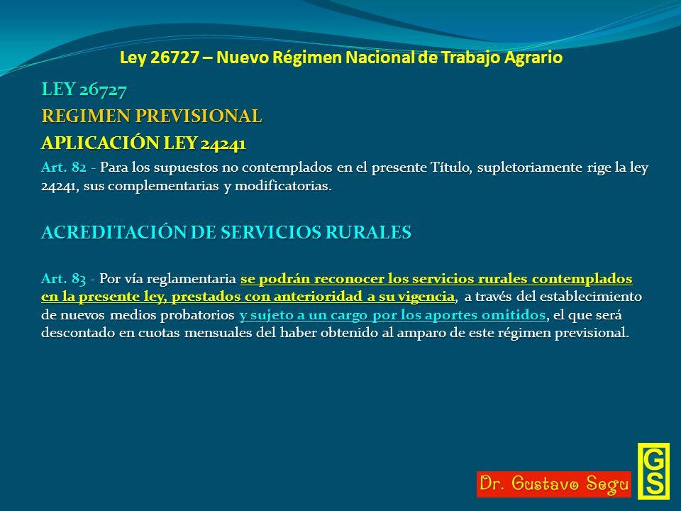Ley 26727 – Nuevo Régimen Nacional de Trabajo Agrario LEY 26727 REGIMEN PREVISIONAL APLICACIÓN LEY 24241 Art. 82 - Para los supuestos no contemplados