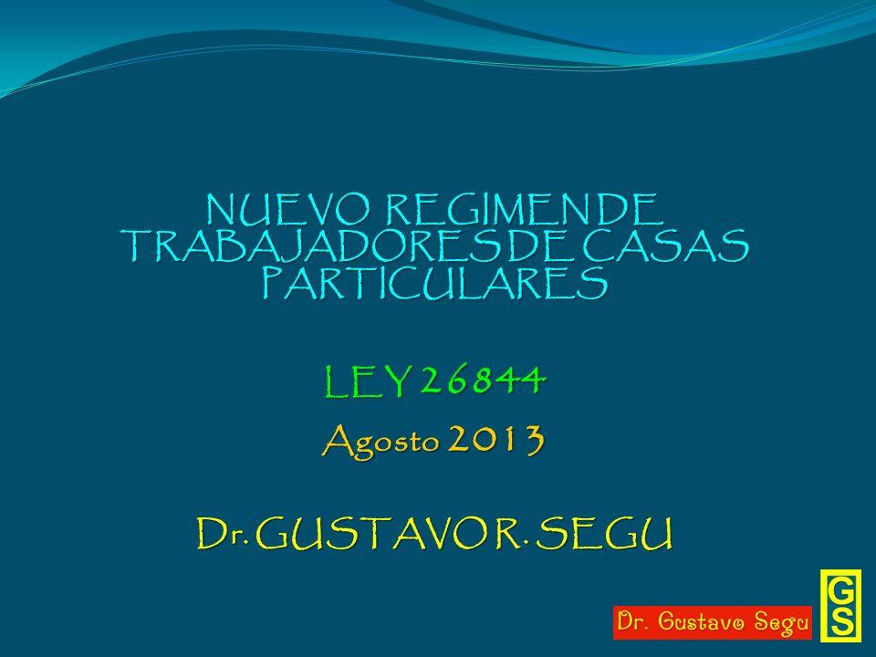 NUEVO REGIMEN DE TRABAJADORES DE CASAS PARTICULARES LEY 26844 Agosto 2013 Dr. GUSTAVO R. SEGU