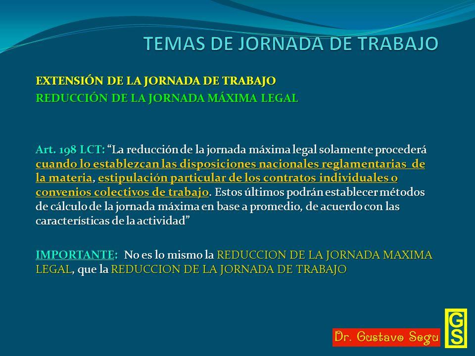 EXTENSIÓN DE LA JORNADA DE TRABAJO REDUCCIÓN DE LA JORNADA MÁXIMA LEGAL Art. 198 LCT: La reducción de la jornada máxima legal solamente procederá cuan