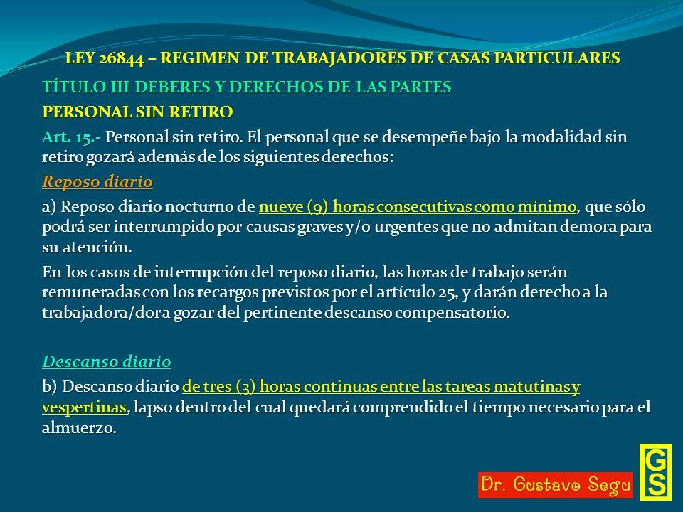 LEY 26844 – REGIMEN DE TRABAJADORES DE CASAS PARTICULARES TÍTULO III DEBERES Y DERECHOS DE LAS PARTES PERSONAL SIN RETIRO Art. 15.- Personal sin retir