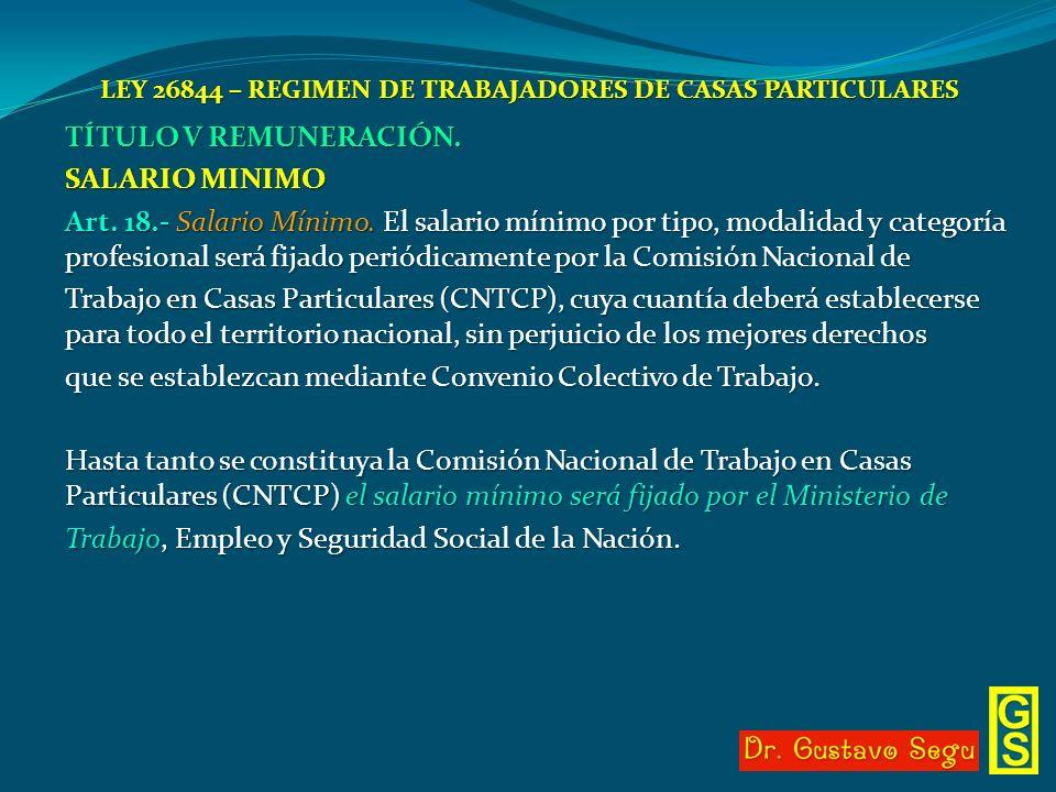 LEY 26844 – REGIMEN DE TRABAJADORES DE CASAS PARTICULARES TÍTULO V REMUNERACIÓN. SALARIO MINIMO Art. 18.- Salario Mínimo. El salario mínimo por tipo,