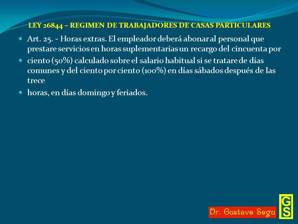 LEY 26844 – REGIMEN DE TRABAJADORES DE CASAS PARTICULARES Art. 25. - Horas extras. El empleador deberá abonar al personal que prestare servicios en ho