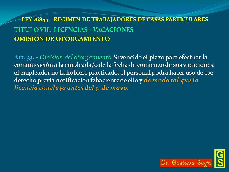 LEY 26844 – REGIMEN DE TRABAJADORES DE CASAS PARTICULARES TÍTULO VII. LICENCIAS – VACACIONES OMISIÓN DE OTORGAMIENTO Art. 33. - Omisión del otorgamien