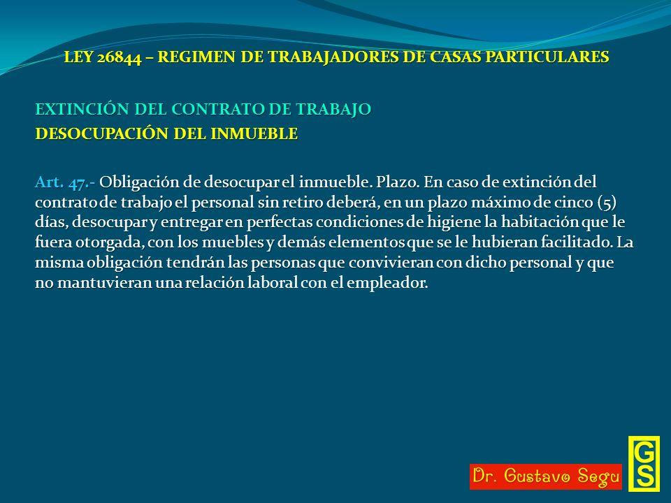 LEY 26844 – REGIMEN DE TRABAJADORES DE CASAS PARTICULARES EXTINCIÓN DEL CONTRATO DE TRABAJO DESOCUPACIÓN DEL INMUEBLE Art. 47.- Obligación de desocupa