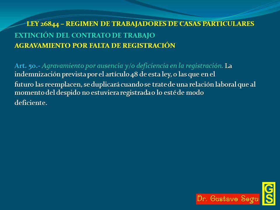 LEY 26844 – REGIMEN DE TRABAJADORES DE CASAS PARTICULARES EXTINCIÓN DEL CONTRATO DE TRABAJO AGRAVAMIENTO POR FALTA DE REGISTRACIÓN Art. 50.- Agravamie
