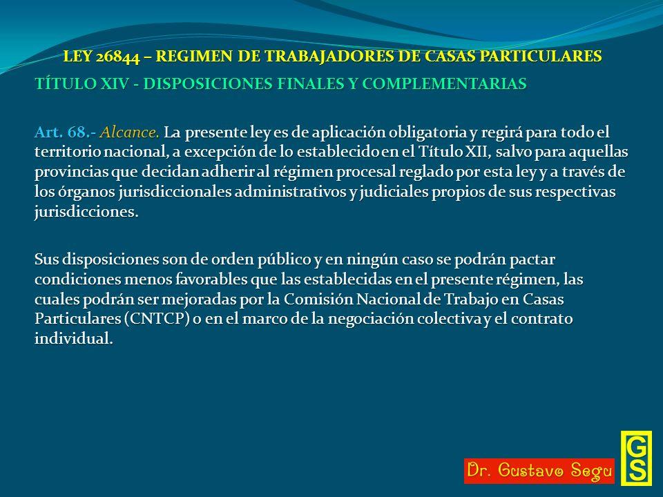 LEY 26844 – REGIMEN DE TRABAJADORES DE CASAS PARTICULARES TÍTULO XIV - DISPOSICIONES FINALES Y COMPLEMENTARIAS Art. 68.- Alcance. La presente ley es d