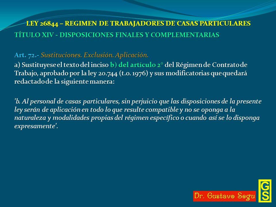 LEY 26844 – REGIMEN DE TRABAJADORES DE CASAS PARTICULARES TÍTULO XIV - DISPOSICIONES FINALES Y COMPLEMENTARIAS Art. 72.- Sustituciones. Exclusión. Apl