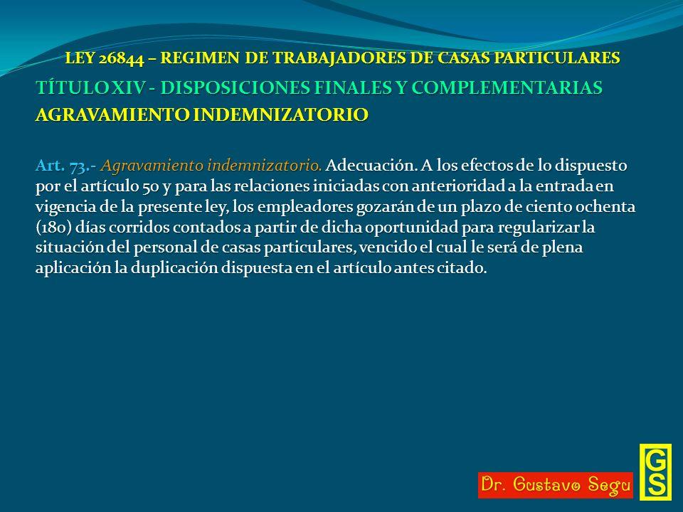LEY 26844 – REGIMEN DE TRABAJADORES DE CASAS PARTICULARES TÍTULO XIV - DISPOSICIONES FINALES Y COMPLEMENTARIAS AGRAVAMIENTO INDEMNIZATORIO Art. 73.- A