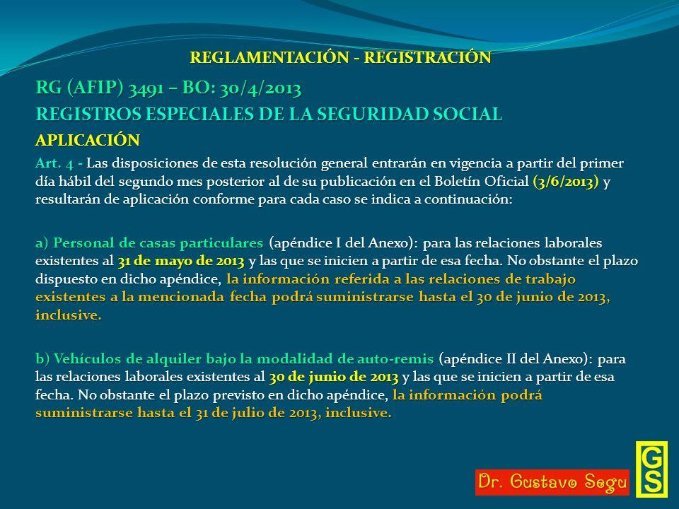 REGLAMENTACIÓN - REGISTRACIÓN RG (AFIP) 3491 – BO: 30/4/2013 REGISTROS ESPECIALES DE LA SEGURIDAD SOCIAL APLICACIÓN Art. 4 - Las disposiciones de esta